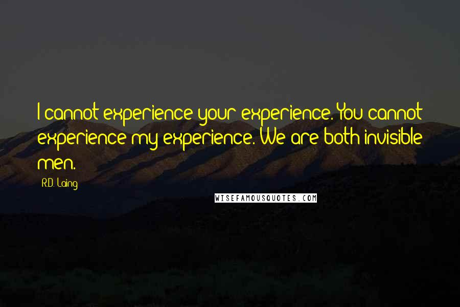 R.D. Laing quotes: I cannot experience your experience. You cannot experience my experience. We are both invisible men.