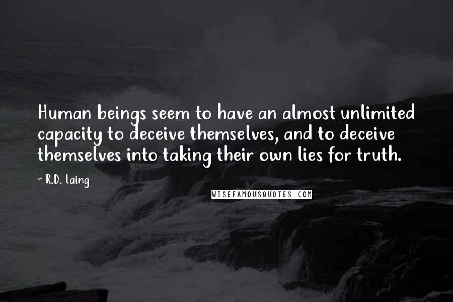R.D. Laing quotes: Human beings seem to have an almost unlimited capacity to deceive themselves, and to deceive themselves into taking their own lies for truth.