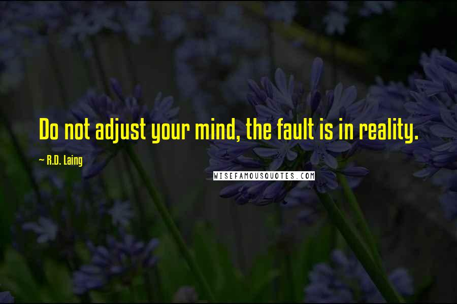 R.D. Laing quotes: Do not adjust your mind, the fault is in reality.