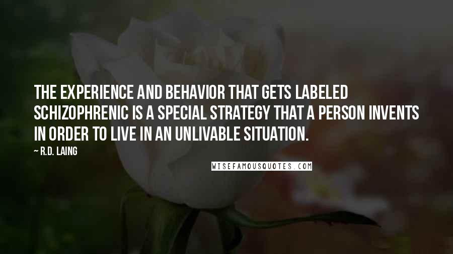 R.D. Laing quotes: The experience and behavior that gets labeled schizophrenic is a special strategy that a person invents in order to live in an unlivable situation.