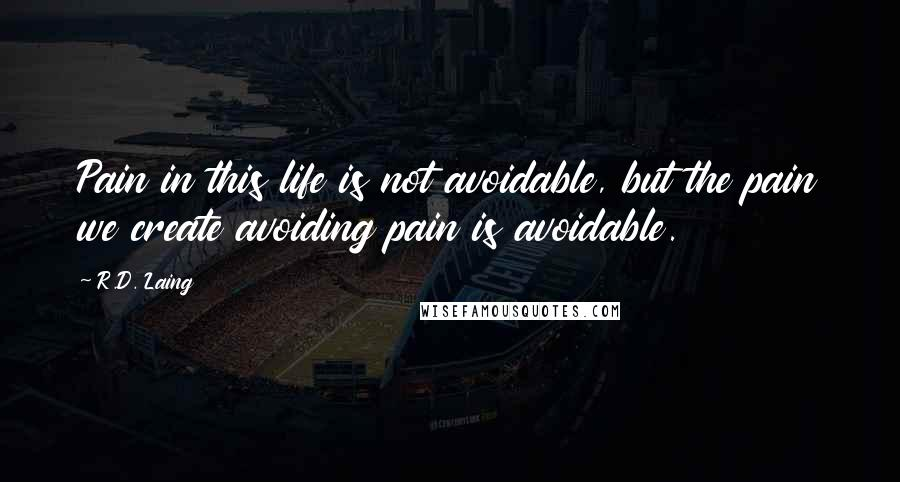 R.D. Laing quotes: Pain in this life is not avoidable, but the pain we create avoiding pain is avoidable.