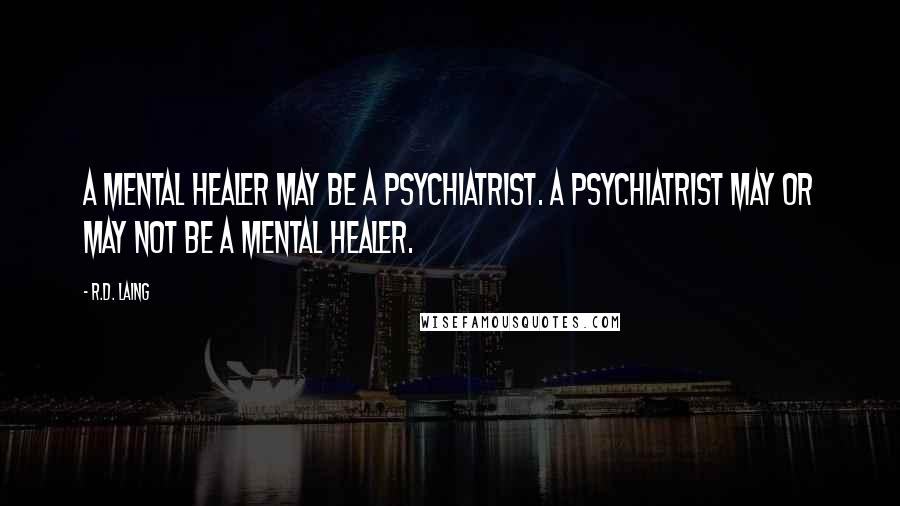 R.D. Laing quotes: A mental healer may be a psychiatrist. A psychiatrist may or may not be a mental healer.