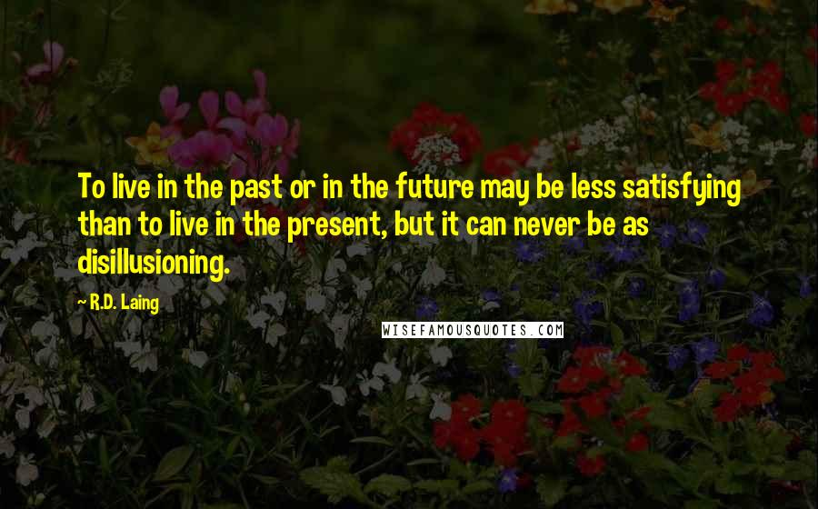 R.D. Laing quotes: To live in the past or in the future may be less satisfying than to live in the present, but it can never be as disillusioning.