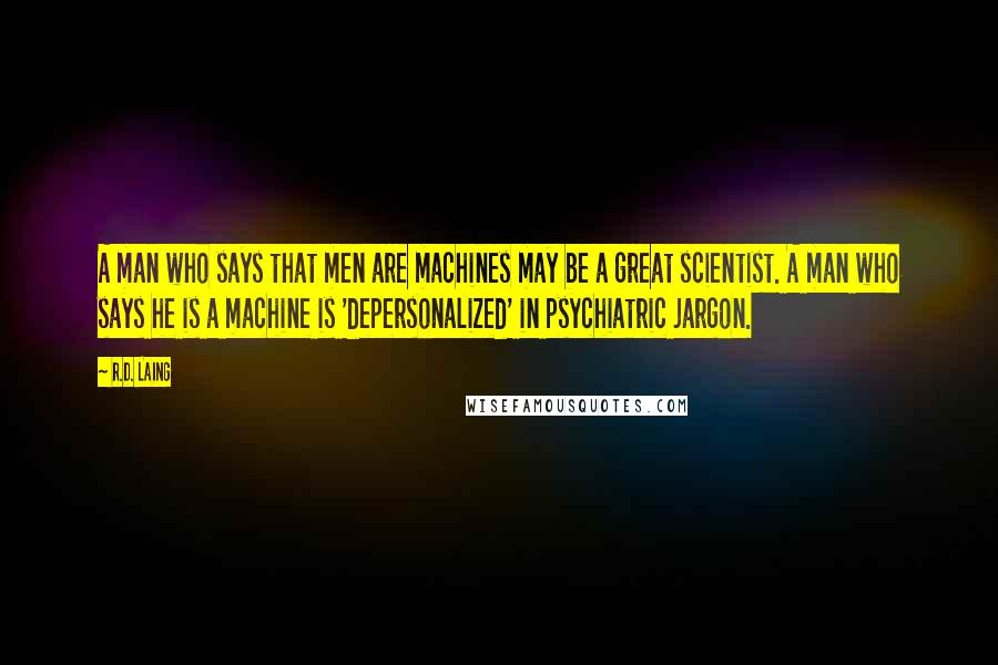 R.D. Laing quotes: A man who says that men are machines may be a great scientist. A man who says he is a machine is 'depersonalized' in psychiatric jargon.