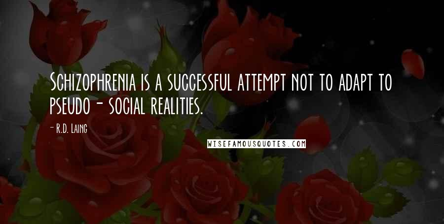 R.D. Laing quotes: Schizophrenia is a successful attempt not to adapt to pseudo- social realities.