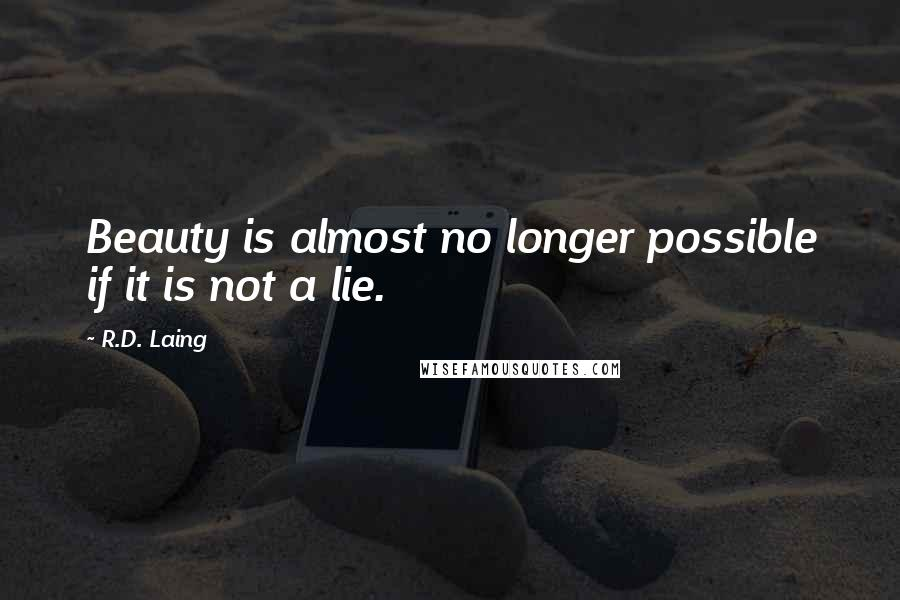 R.D. Laing quotes: Beauty is almost no longer possible if it is not a lie.