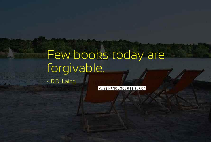 R.D. Laing quotes: Few books today are forgivable.