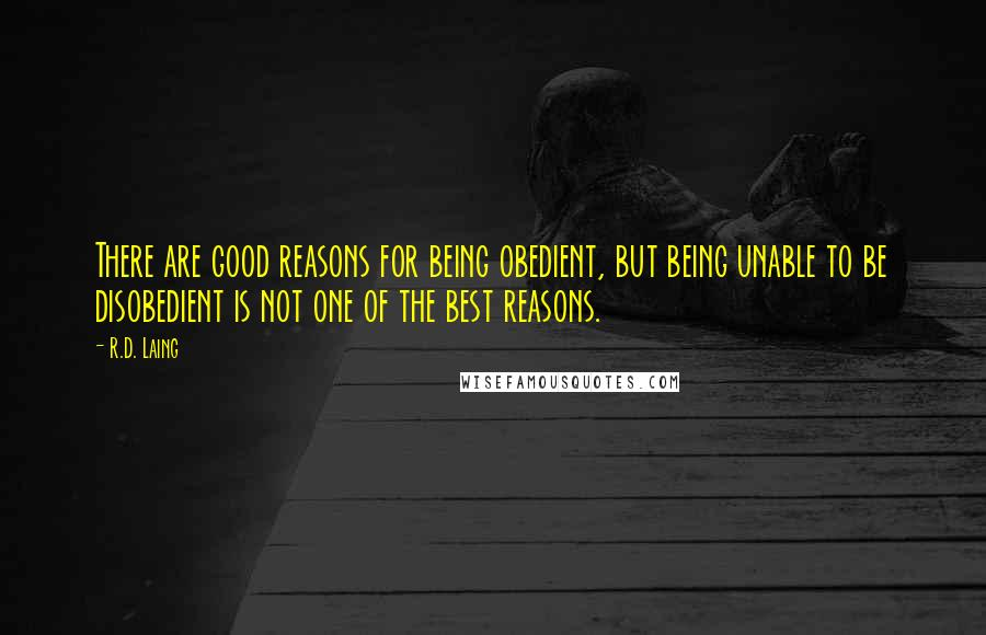 R.D. Laing quotes: There are good reasons for being obedient, but being unable to be disobedient is not one of the best reasons.