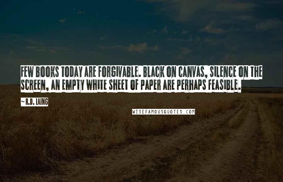 R.D. Laing quotes: Few books today are forgivable. Black on canvas, silence on the screen, an empty white sheet of paper are perhaps feasible.