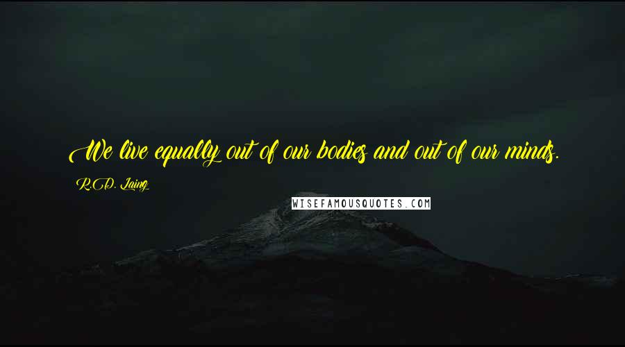 R.D. Laing quotes: We live equally out of our bodies and out of our minds.