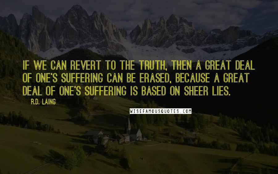 R.D. Laing quotes: If we can revert to the truth, then a great deal of one's suffering can be erased, because a great deal of one's suffering is based on sheer lies.