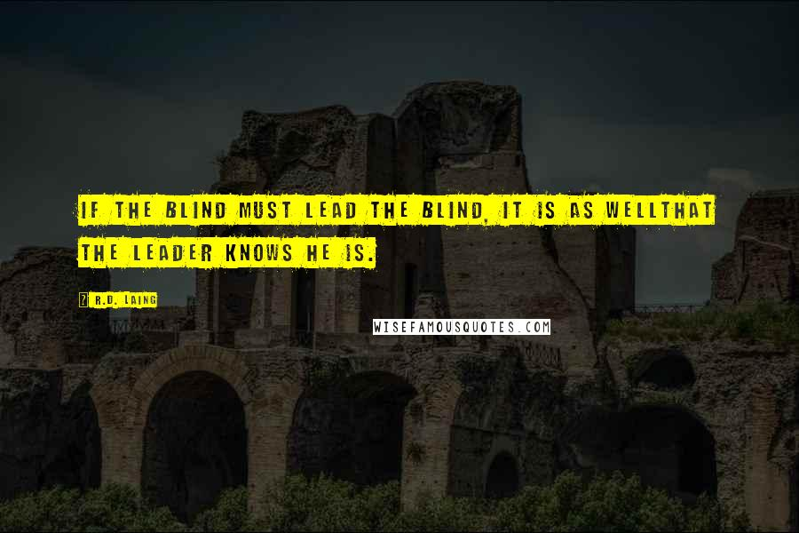 R.D. Laing quotes: If the blind must lead the blind, it is as wellthat the leader knows he is.