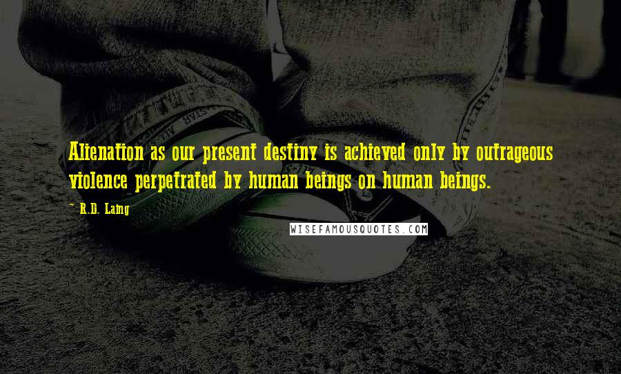 R.D. Laing quotes: Alienation as our present destiny is achieved only by outrageous violence perpetrated by human beings on human beings.