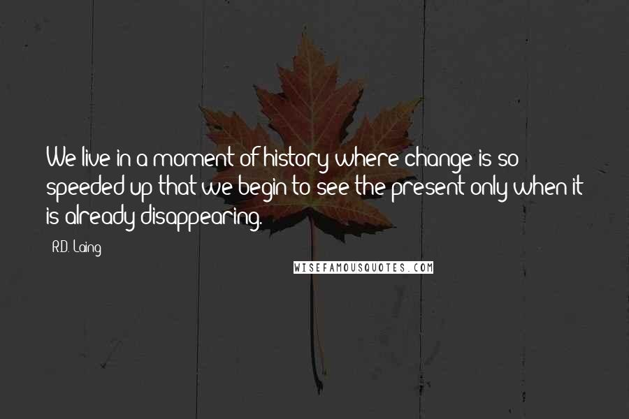 R.D. Laing quotes: We live in a moment of history where change is so speeded up that we begin to see the present only when it is already disappearing.