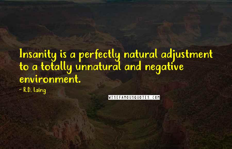 R.D. Laing quotes: Insanity is a perfectly natural adjustment to a totally unnatural and negative environment.