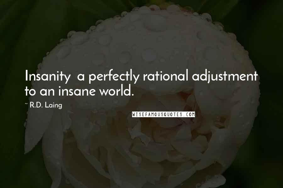 R.D. Laing quotes: Insanity a perfectly rational adjustment to an insane world.