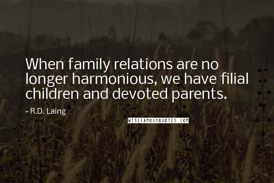 R.D. Laing quotes: When family relations are no longer harmonious, we have filial children and devoted parents.