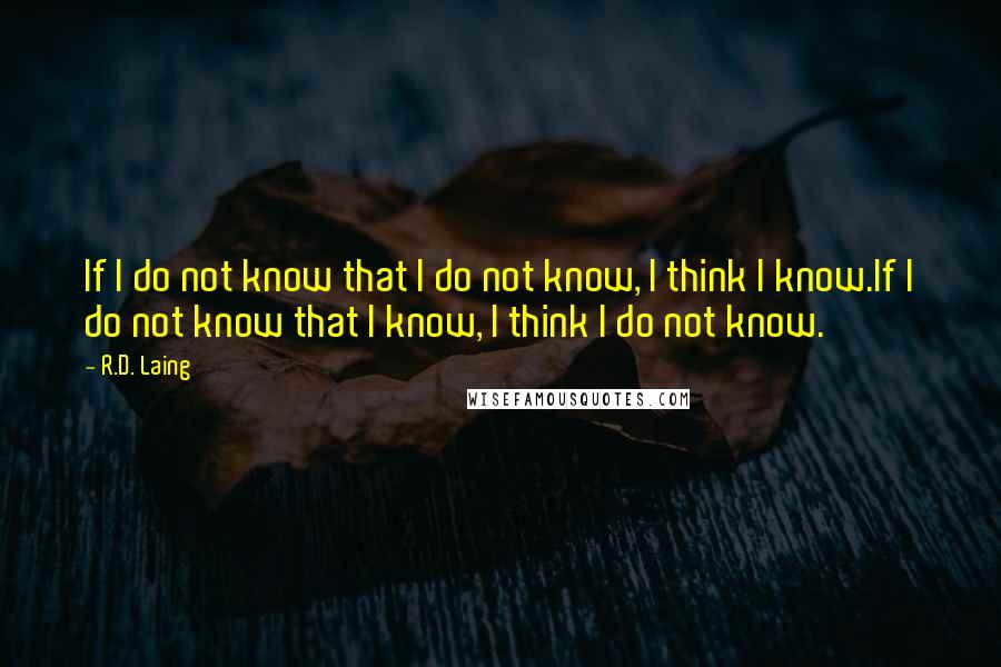 R.D. Laing quotes: If I do not know that I do not know, I think I know.If I do not know that I know, I think I do not know.