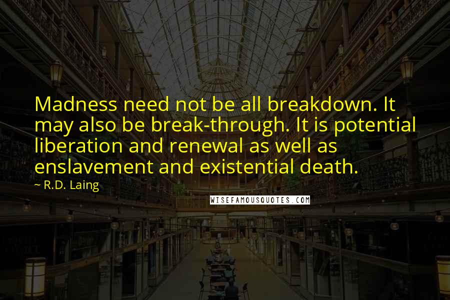 R.D. Laing quotes: Madness need not be all breakdown. It may also be break-through. It is potential liberation and renewal as well as enslavement and existential death.