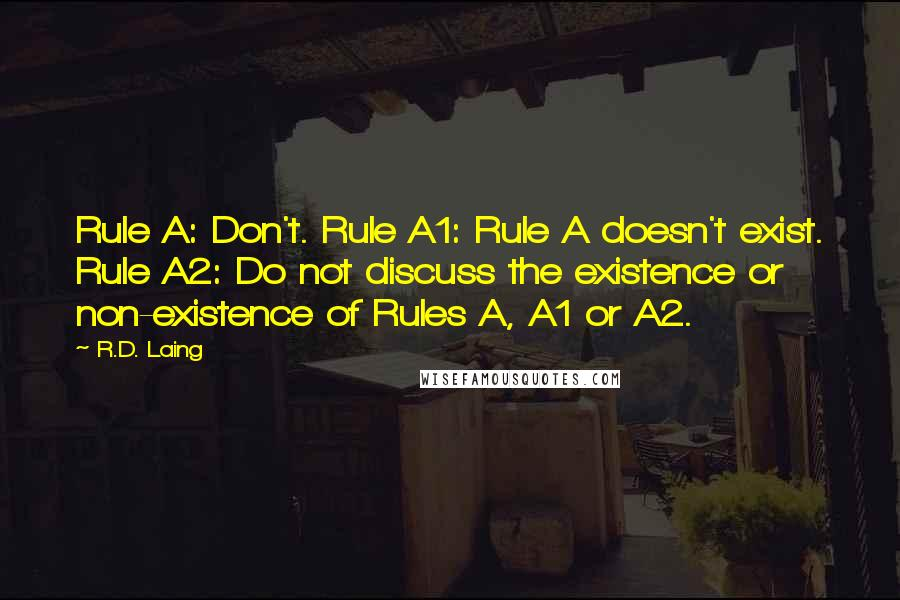 R.D. Laing quotes: Rule A: Don't. Rule A1: Rule A doesn't exist. Rule A2: Do not discuss the existence or non-existence of Rules A, A1 or A2.