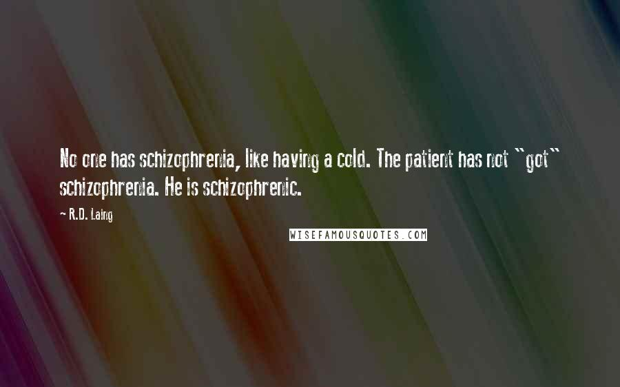 """R.D. Laing quotes: No one has schizophrenia, like having a cold. The patient has not """"got"""" schizophrenia. He is schizophrenic."""