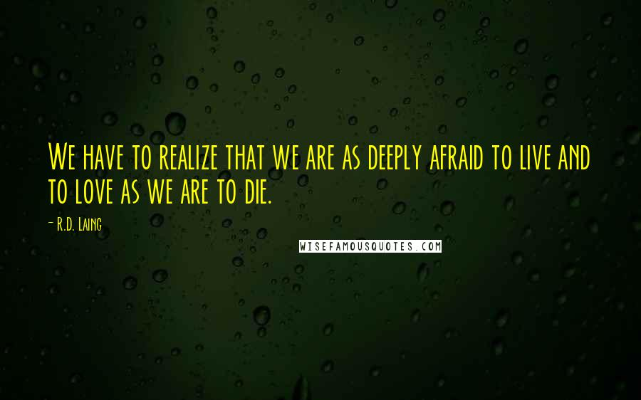 R.D. Laing quotes: We have to realize that we are as deeply afraid to live and to love as we are to die.