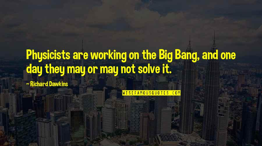 R Dawkins Quotes By Richard Dawkins: Physicists are working on the Big Bang, and