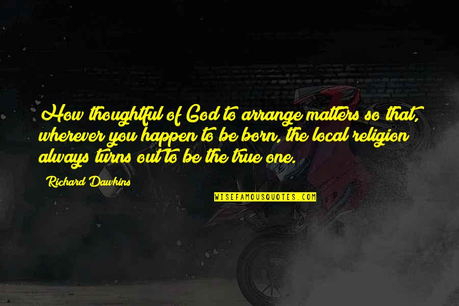 R Dawkins Quotes By Richard Dawkins: How thoughtful of God to arrange matters so