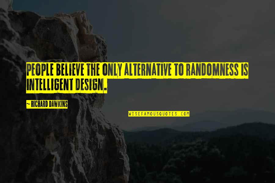 R Dawkins Quotes By Richard Dawkins: People believe the only alternative to randomness is