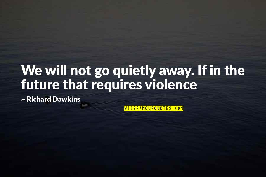 R Dawkins Quotes By Richard Dawkins: We will not go quietly away. If in