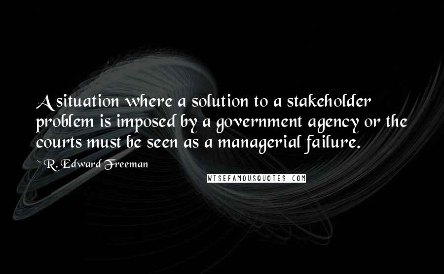 R. Edward Freeman quotes: A situation where a solution to a stakeholder problem is imposed by a government agency or the courts must be seen as a managerial failure.