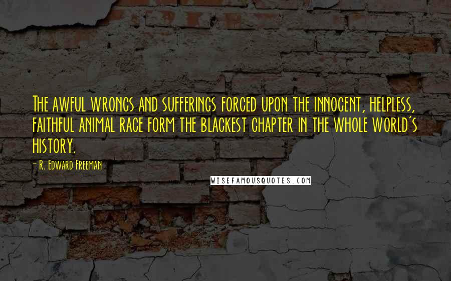 R. Edward Freeman quotes: The awful wrongs and sufferings forced upon the innocent, helpless, faithful animal race form the blackest chapter in the whole world's history.