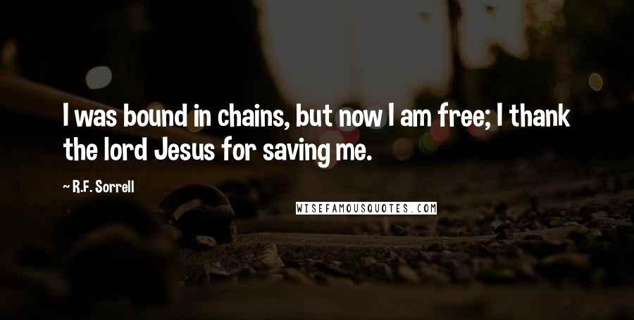 R.F. Sorrell quotes: I was bound in chains, but now I am free; I thank the lord Jesus for saving me.