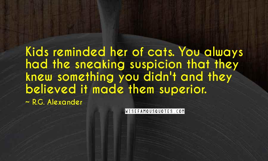 R.G. Alexander quotes: Kids reminded her of cats. You always had the sneaking suspicion that they knew something you didn't and they believed it made them superior.