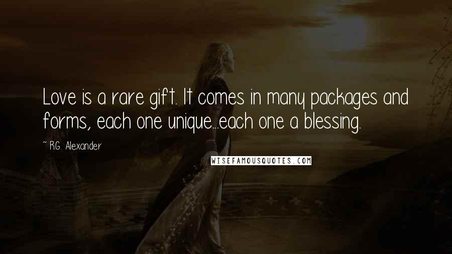 R.G. Alexander quotes: Love is a rare gift. It comes in many packages and forms, each one unique...each one a blessing.