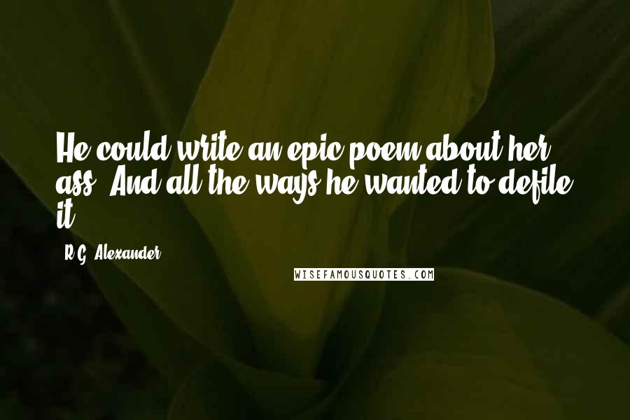 R.G. Alexander quotes: He could write an epic poem about her ass. And all the ways he wanted to defile it.