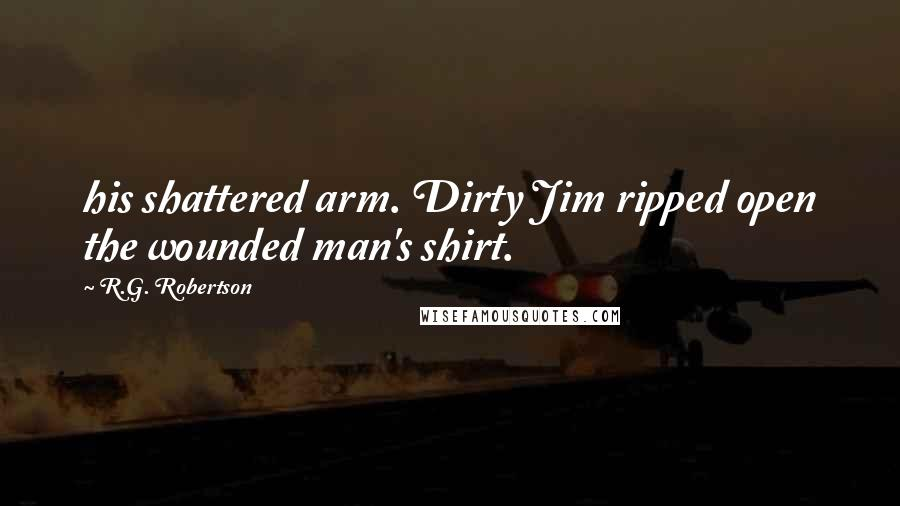 R.G. Robertson quotes: his shattered arm. Dirty Jim ripped open the wounded man's shirt.