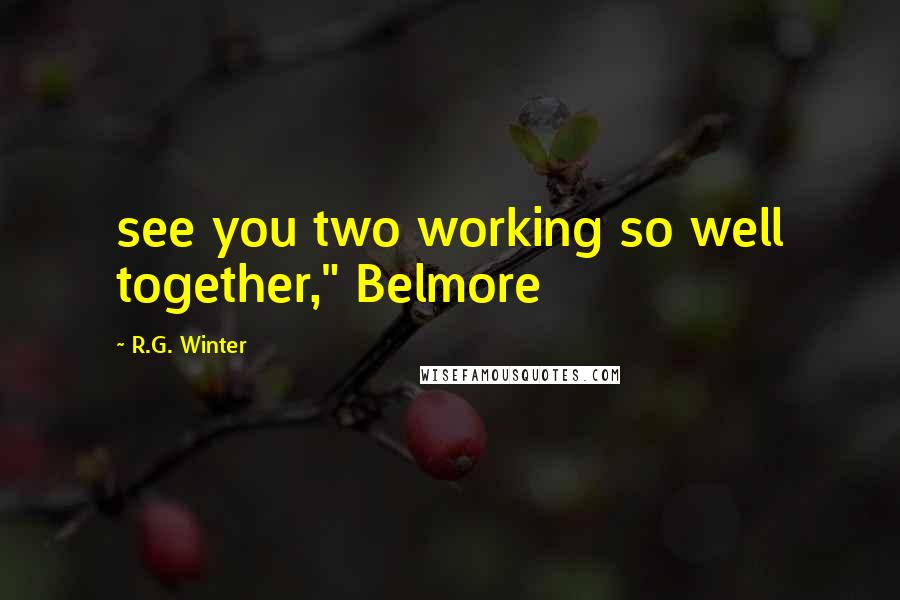 """R.G. Winter quotes: see you two working so well together,"""" Belmore"""