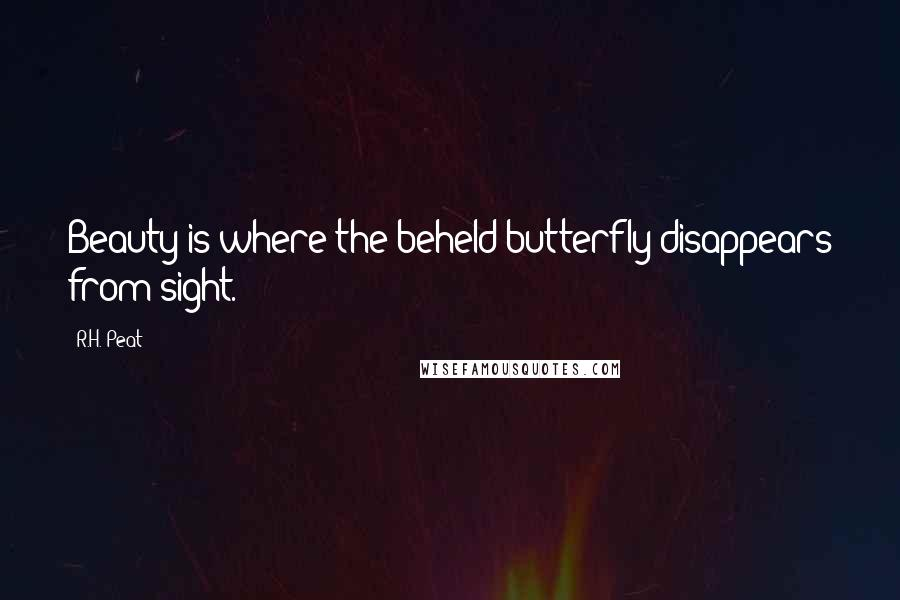 R.H. Peat quotes: Beauty is where the beheld butterfly disappears from sight.