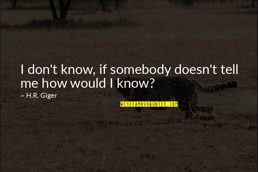 R.h Quotes By H.R. Giger: I don't know, if somebody doesn't tell me