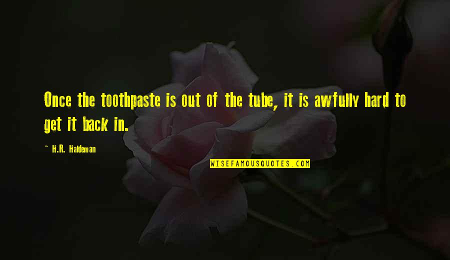 R.h Quotes By H.R. Haldeman: Once the toothpaste is out of the tube,