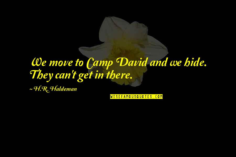 R.h Quotes By H.R. Haldeman: We move to Camp David and we hide.