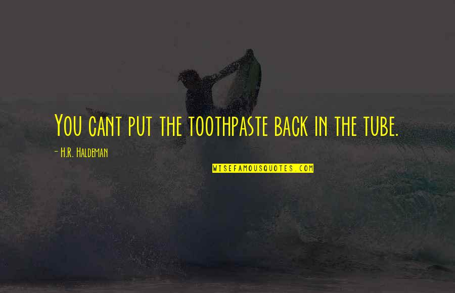 R.h Quotes By H.R. Haldeman: You cant put the toothpaste back in the