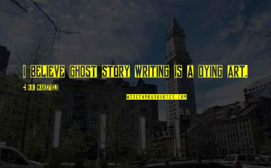 R.h Quotes By H.R. Wakefield: I believe ghost story writing is a dying
