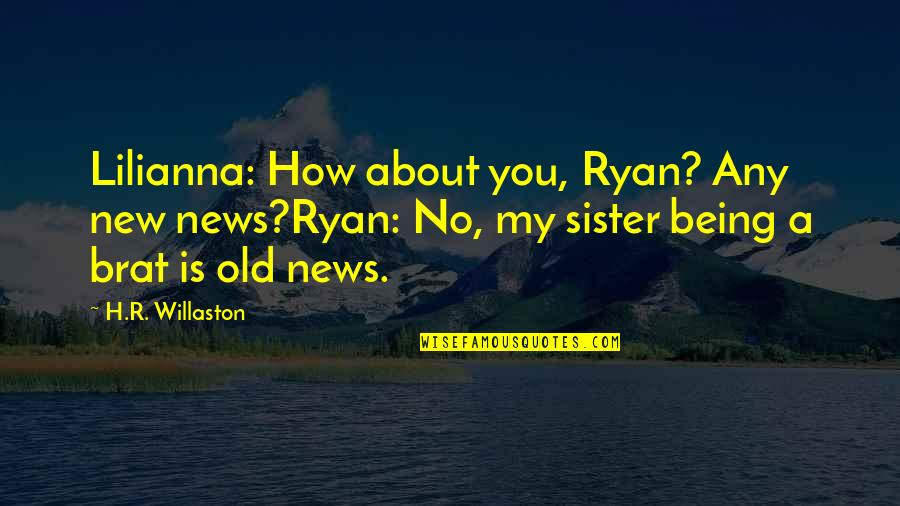 R.h Quotes By H.R. Willaston: Lilianna: How about you, Ryan? Any new news?Ryan: