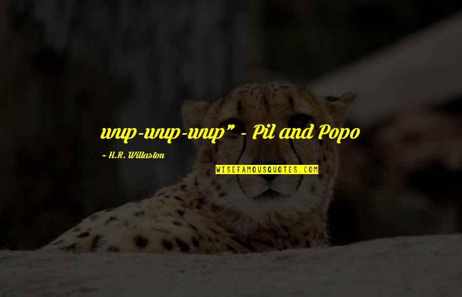 """R.h Quotes By H.R. Willaston: wup-wup-wup"""" - Pil and Popo"""