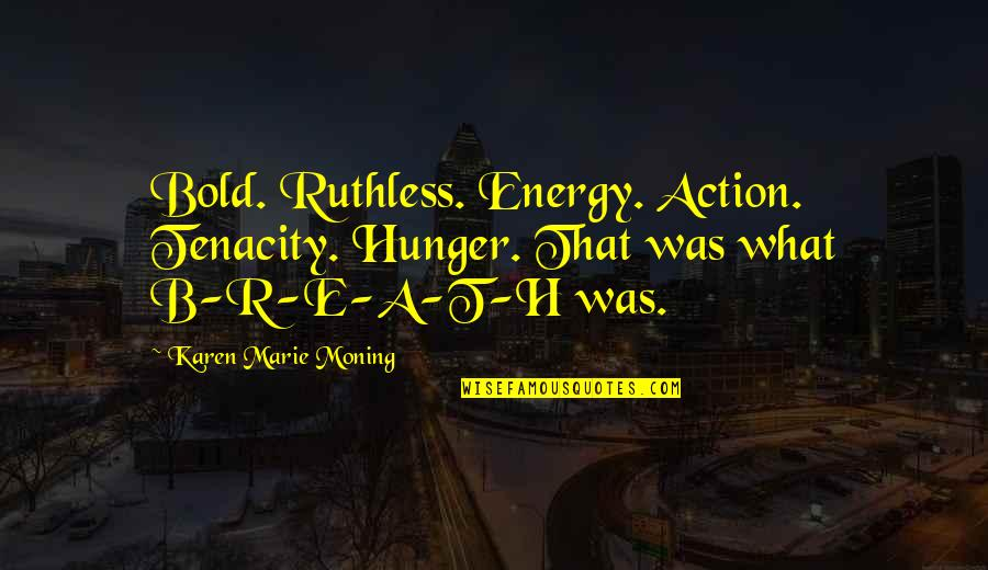 R.h Quotes By Karen Marie Moning: Bold. Ruthless. Energy. Action. Tenacity. Hunger. That was