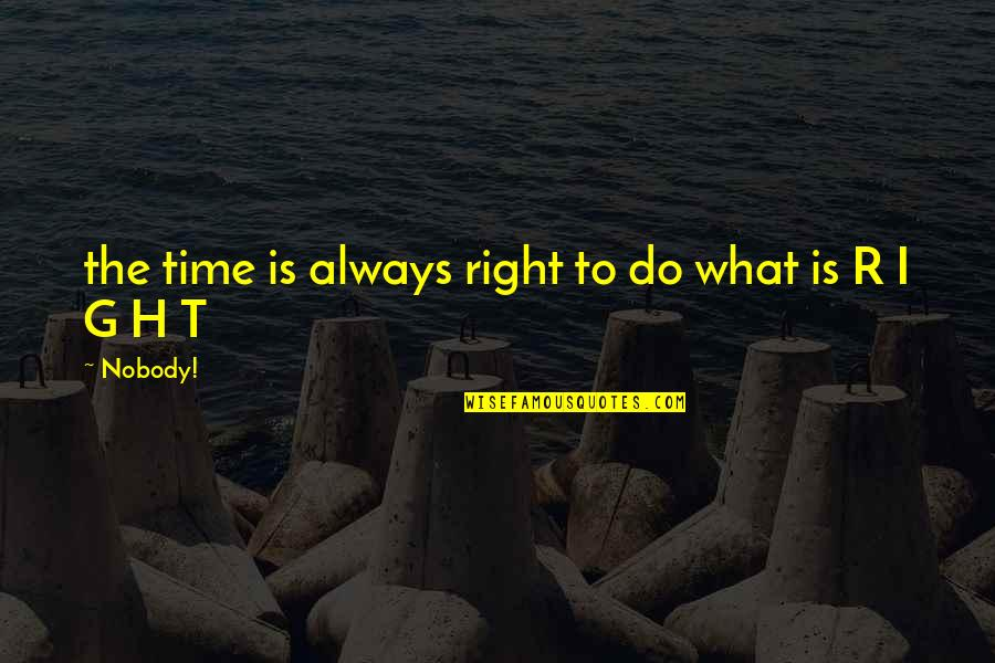R.h Quotes By Nobody!: the time is always right to do what