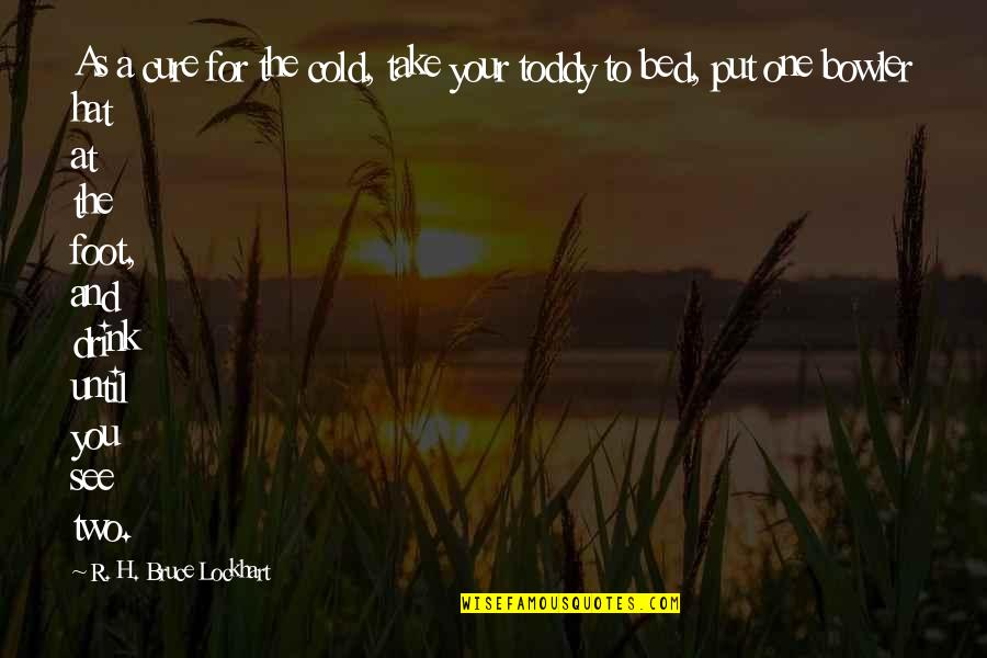 R.h Quotes By R. H. Bruce Lockhart: As a cure for the cold, take your