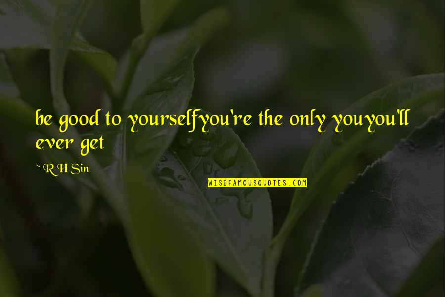 R.h Quotes By R H Sin: be good to yourselfyou're the only youyou'll ever